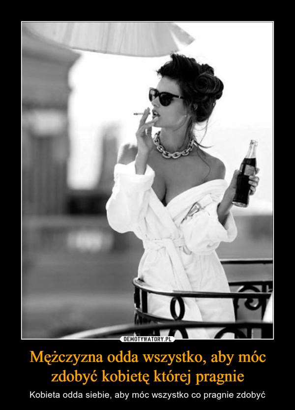 Mężczyzna odda wszystko, aby móc zdobyć kobietę której pragnie – Kobieta odda siebie, aby móc wszystko co pragnie zdobyć