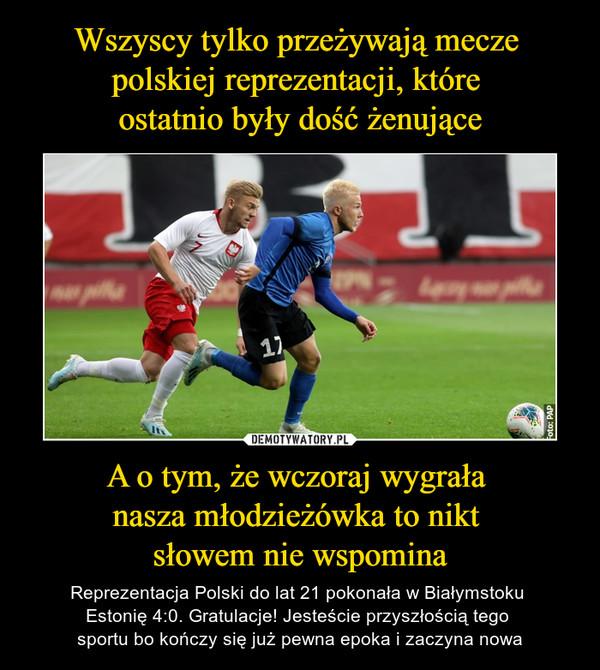 A o tym, że wczoraj wygrała nasza młodzieżówka to nikt słowem nie wspomina – Reprezentacja Polski do lat 21 pokonała w Białymstoku Estonię 4:0. Gratulacje! Jesteście przyszłością tego sportu bo kończy się już pewna epoka i zaczyna nowa