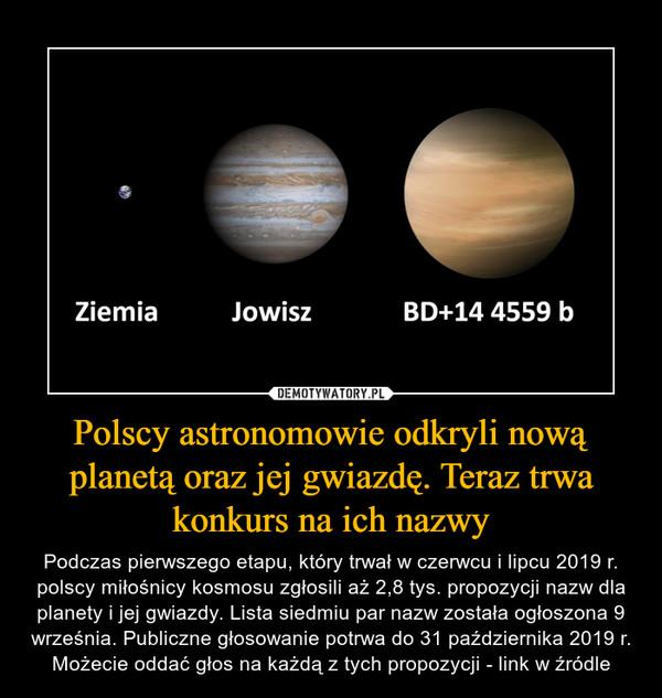 Polscy astronomowie odkryli nową planetą oraz jej gwiazdę. Teraz trwa konkurs na ich nazwy – Podczas pierwszego etapu, który trwał w czerwcu i lipcu 2019 r. polscy miłośnicy kosmosu zgłosili aż 2,8 tys. propozycji nazw dla planety i jej gwiazdy. Lista siedmiu par nazw została ogłoszona 9 września. Publiczne głosowanie potrwa do 31 października 2019 r. Możecie oddać głos na każdą z tych propozycji - link w źródle