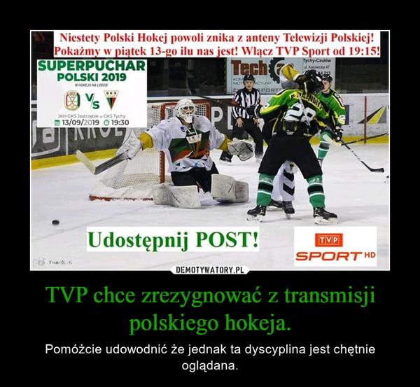 TVP chce zrezygnować z transmisji polskiego hokeja. – Pomóżcie udowodnić że jednak ta dyscyplina jest chętnie oglądana.