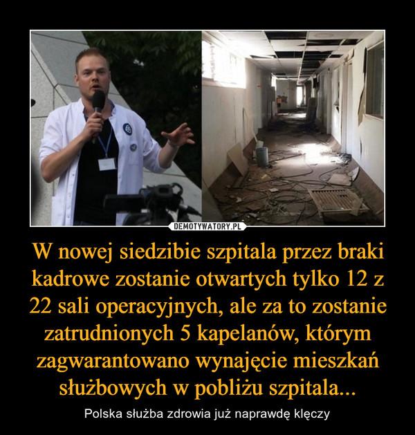 W nowej siedzibie szpitala przez braki kadrowe zostanie otwartych tylko 12 z 22 sali operacyjnych, ale za to zostanie zatrudnionych 5 kapelanów, którym zagwarantowano wynajęcie mieszkań służbowych w pobliżu szpitala... – Polska służba zdrowia już naprawdę klęczy