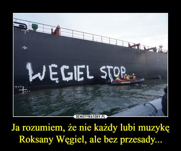 Ja rozumiem, że nie każdy lubi muzykę Roksany Węgiel, ale bez przesady... –
