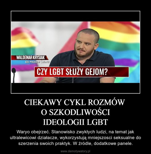 CIEKAWY CYKL ROZMÓW O SZKODLIWOŚCIIDEOLOGII LGBT – Waryo obejrzeć. Stanowisko zwykłych ludzi, na temat jak ultralewicowi działacze, wykorzystują mniejszosci seksualne do szerzenia swoich praktyk. W źródle, dodatkowe panele.