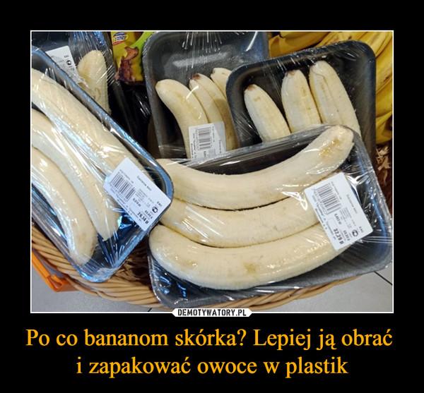 Po co bananom skórka? Lepiej ją obrać i zapakować owoce w plastik –