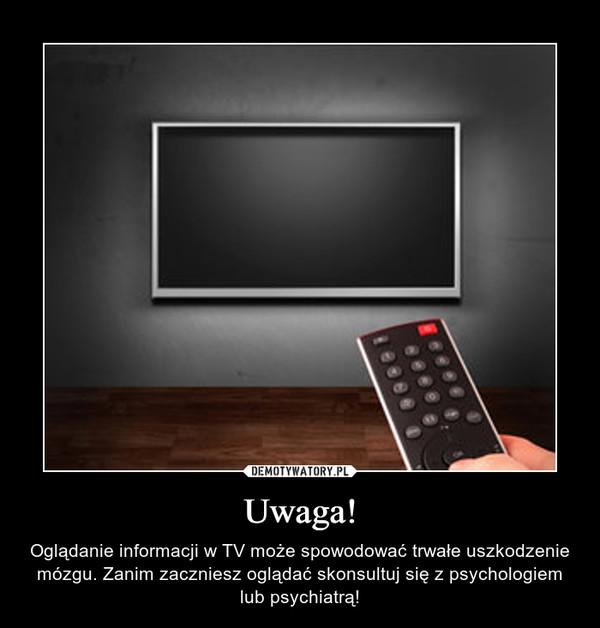 Uwaga! – Oglądanie informacji w TV może spowodować trwałe uszkodzenie mózgu. Zanim zaczniesz oglądać skonsultuj się z psychologiem lub psychiatrą!