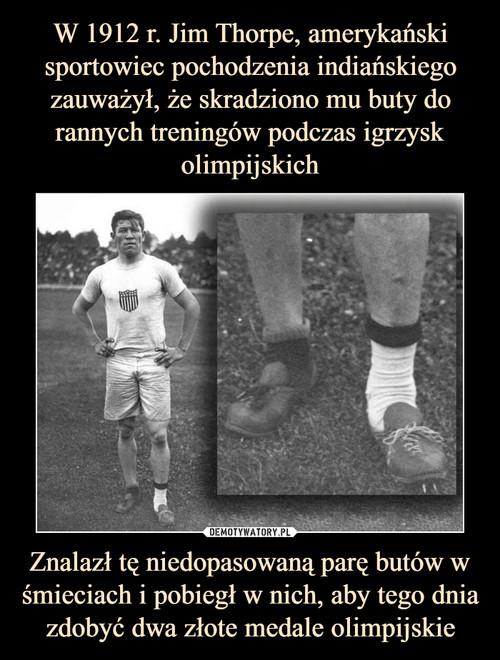 W 1912 r. Jim Thorpe, amerykański sportowiec pochodzenia indiańskiego zauważył, że skradziono mu buty do rannych treningów podczas igrzysk olimpijskich Znalazł tę niedopasowaną parę butów w śmieciach i pobiegł w nich, aby tego dnia zdobyć dwa złote medale olimpijskie