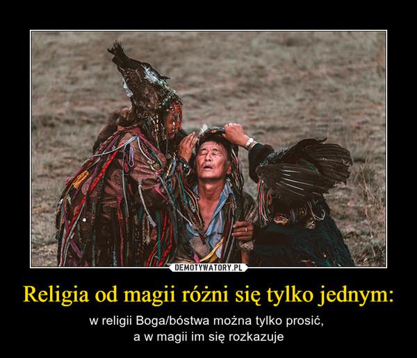 Religia od magii różni się tylko jednym: – w religii Boga/bóstwa można tylko prosić, a w magii im się rozkazuje
