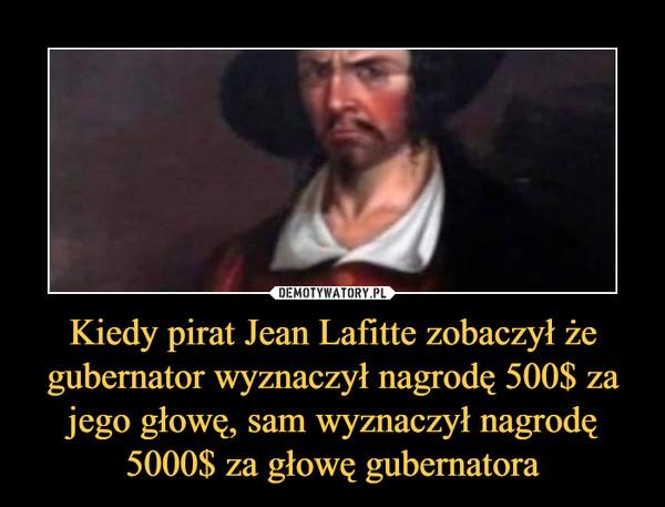 Kiedy pirat Jean Lafitte zobaczył że gubernator wyznaczył nagrodę 500$ za jego głowę, sam wyznaczył nagrodę 5000$ za głowę gubernatora –