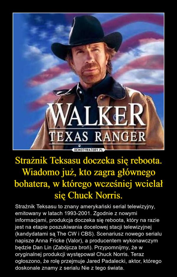 Strażnik Teksasu doczeka się reboota. Wiadomo już, kto zagra głównego bohatera, w którego wcześniej wcielał się Chuck Norris. – Strażnik Teksasu to znany amerykański serial telewizyjny, emitowany w latach 1993-2001. Zgodnie z nowymi informacjami, produkcja doczeka się reboota, który na razie jest na etapie poszukiwania docelowej stacji telewizyjnej (kandydatami są The CW i CBS). Scenariusz nowego serialu napisze Anna Fricke (Valor), a producentem wykonawczym będzie Dan Lin (Zabójcza broń). Przypomnijmy, że w oryginalnej produkcji występował Chuck Norris. Teraz ogłoszono, że rolę przejmuje Jared Padalecki, aktor, którego doskonale znamy z serialu Nie z tego świata.
