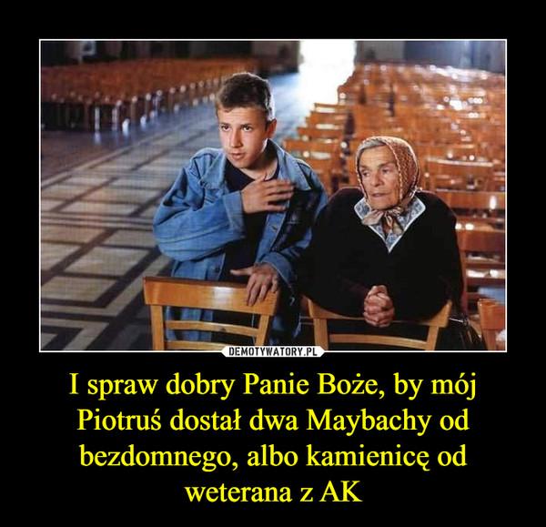 I spraw dobry Panie Boże, by mój Piotruś dostał dwa Maybachy od bezdomnego, albo kamienicę od weterana z AK –