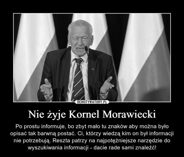 Nie żyje Kornel Morawiecki – Po prostu informuje, bo zbyt mało tu znaków aby można było opisać tak barwną postać. Ci, którzy wiedzą kim on był informacji nie potrzebują. Reszta patrzy na najpotężniejsze narzędzie do wyszukiwania informacji - dacie rade sami znaleźć!