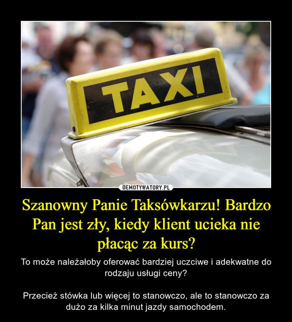 Szanowny Panie Taksówkarzu! Bardzo Pan jest zły, kiedy klient ucieka nie płacąc za kurs? – To może należałoby oferować bardziej uczciwe i adekwatne do rodzaju usługi ceny?Przecież stówka lub więcej to stanowczo, ale to stanowczo za dużo za kilka minut jazdy samochodem.
