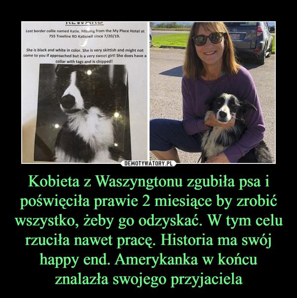 Kobieta z Waszyngtonu zgubiła psa i poświęciła prawie 2 miesiące by zrobić wszystko, żeby go odzyskać. W tym celu rzuciła nawet pracę. Historia ma swój happy end. Amerykanka w końcu znalazła swojego przyjaciela –