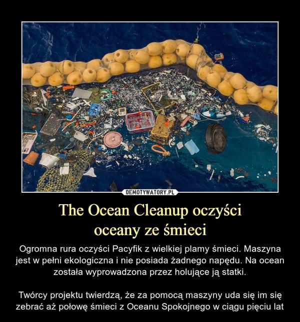 The Ocean Cleanup oczyścioceany ze śmieci – Ogromna rura oczyści Pacyfik z wielkiej plamy śmieci. Maszyna jest w pełni ekologiczna i nie posiada żadnego napędu. Na ocean została wyprowadzona przez holujące ją statki.Twórcy projektu twierdzą, że za pomocą maszyny uda się im się zebrać aż połowę śmieci z Oceanu Spokojnego w ciągu pięciu lat