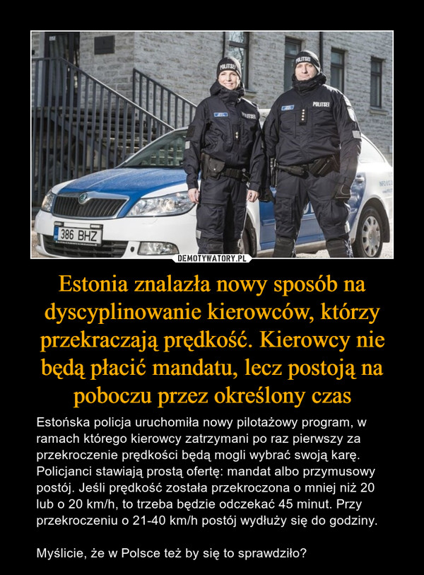 Estonia znalazła nowy sposób na dyscyplinowanie kierowców, którzy przekraczają prędkość. Kierowcy nie będą płacić mandatu, lecz postoją na poboczu przez określony czas – Estońska policja uruchomiła nowy pilotażowy program, w ramach którego kierowcy zatrzymani po raz pierwszy za przekroczenie prędkości będą mogli wybrać swoją karę. Policjanci stawiają prostą ofertę: mandat albo przymusowy postój. Jeśli prędkość została przekroczona o mniej niż 20 lub o 20 km/h, to trzeba będzie odczekać 45 minut. Przy przekroczeniu o 21-40 km/h postój wydłuży się do godziny.Myślicie, że w Polsce też by się to sprawdziło?