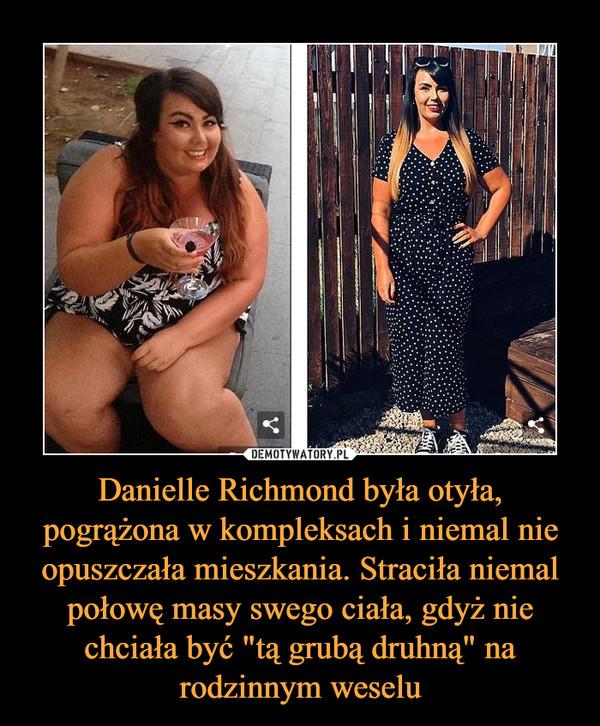 """Danielle Richmond była otyła, pogrążona w kompleksach i niemal nie opuszczała mieszkania. Straciła niemal połowę masy swego ciała, gdyż nie chciała być """"tą grubą druhną"""" na rodzinnym weselu –"""