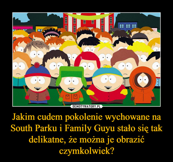 Jakim cudem pokolenie wychowane na South Parku i Family Guyu stało się tak delikatne, że można je obrazić czymkolwiek? –