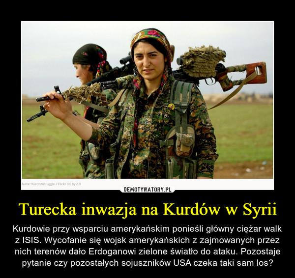 Turecka inwazja na Kurdów w Syrii – Kurdowie przy wsparciu amerykańskim ponieśli główny ciężar walk z ISIS. Wycofanie się wojsk amerykańskich z zajmowanych przez nich terenów dało Erdoganowi zielone światło do ataku. Pozostaje pytanie czy pozostałych sojuszników USA czeka taki sam los?