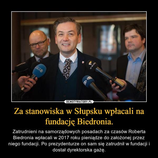 Za stanowiska w Słupsku wpłacali na fundację Biedronia. – Zatrudnieni na samorządowych posadach za czasów Roberta Biedronia wpłacali w 2017 roku pieniądze do założonej przez niego fundacji. Po prezydenturze on sam się zatrudnił w fundacji i dostał dyrektorska gażę.