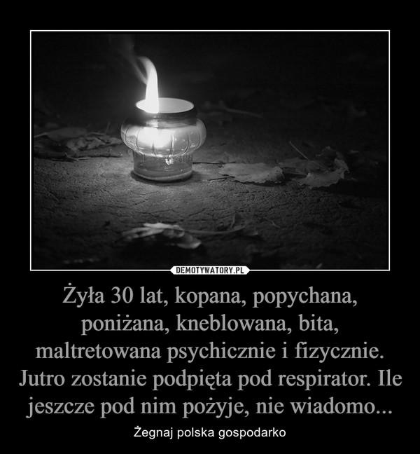 Żyła 30 lat, kopana, popychana, poniżana, kneblowana, bita, maltretowana psychicznie i fizycznie. Jutro zostanie podpięta pod respirator. Ile jeszcze pod nim pożyje, nie wiadomo... – Żegnaj polska gospodarko