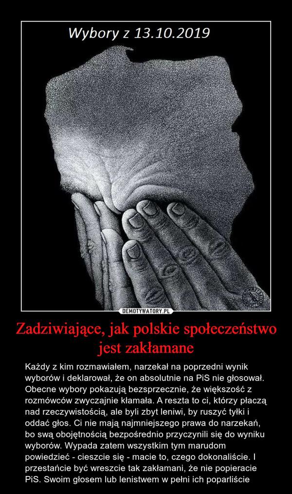 Zadziwiające, jak polskie społeczeństwo jest zakłamane – Każdy z kim rozmawiałem, narzekał na poprzedni wynik wyborów i deklarował, że on absolutnie na PiS nie głosował. Obecne wybory pokazują bezsprzecznie, że większość z rozmówców zwyczajnie kłamała. A reszta to ci, którzy płaczą nad rzeczywistością, ale byli zbyt leniwi, by ruszyć tyłki i oddać głos. Ci nie mają najmniejszego prawa do narzekań, bo swą obojętnością bezpośrednio przyczynili się do wyniku wyborów. Wypada zatem wszystkim tym marudom powiedzieć - cieszcie się - macie to, czego dokonaliście. I przestańcie być wreszcie tak zakłamani, że nie popieracie PiS. Swoim głosem lub lenistwem w pełni ich poparliście