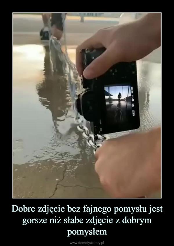 Dobre zdjęcie bez fajnego pomysłu jest gorsze niż słabe zdjęcie z dobrym pomysłem –