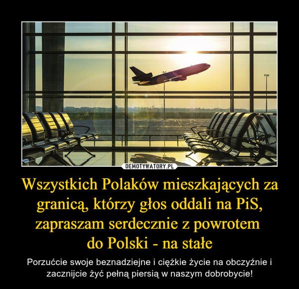 Wszystkich Polaków mieszkających za granicą, którzy głos oddali na PiS, zapraszam serdecznie z powrotem do Polski - na stałe – Porzućcie swoje beznadziejne i ciężkie życie na obczyźnie i zacznijcie żyć pełną piersią w naszym dobrobycie!
