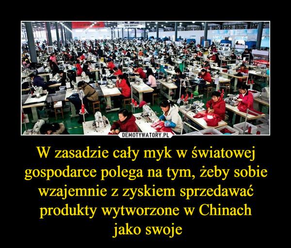 W zasadzie cały myk w światowej gospodarce polega na tym, żeby sobie wzajemnie z zyskiem sprzedawać produkty wytworzone w Chinach jako swoje –