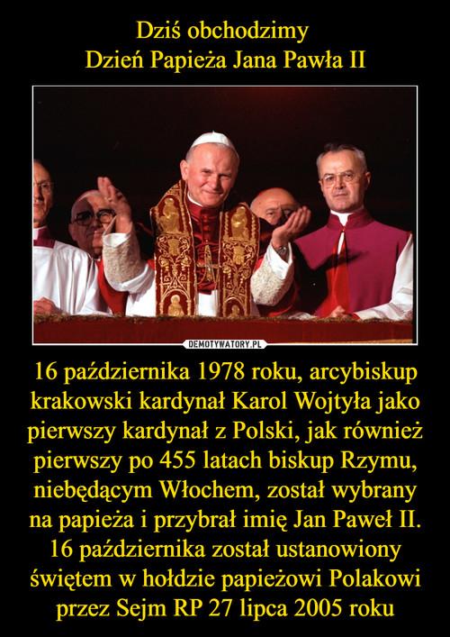 Dziś obchodzimy  Dzień Papieża Jana Pawła II 16 października 1978 roku, arcybiskup krakowski kardynał Karol Wojtyła jako pierwszy kardynał z Polski, jak również pierwszy po 455 latach biskup Rzymu, niebędącym Włochem, został wybrany na papieża i przybrał imię Jan Paweł II. 16 października został ustanowiony świętem w hołdzie papieżowi Polakowi przez Sejm RP 27 lipca 2005 roku