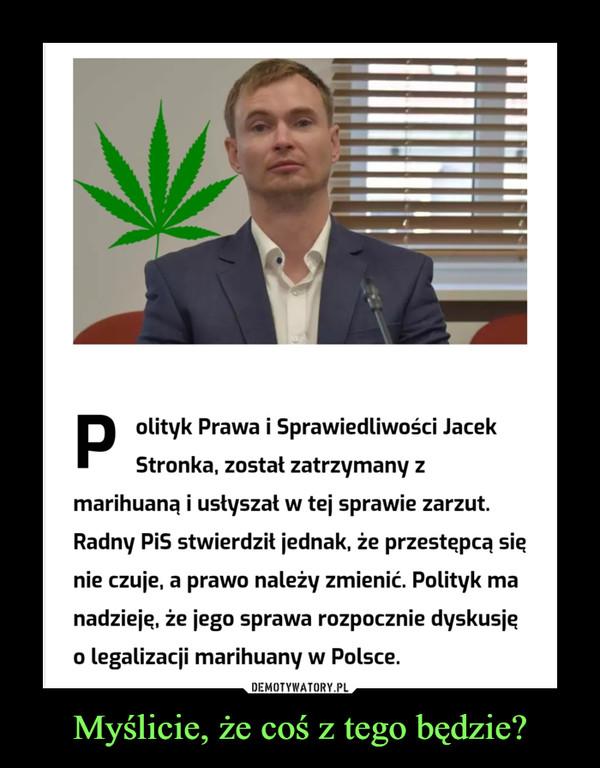 Myślicie, że coś z tego będzie? –  Polityk Prawa i Sprawiedliwości JacekStronka, zostat zatrzymany zmarihuaną i usłyszał w tej sprawie zarzut.Radny PiS stwierdził jednak, że przestępcą sięnie czuje, a prawo należy zmienić. Polityk manadzieję, że jego sprawa rozpocznie dyskusjęo legalizacji marihuany w Polsce.