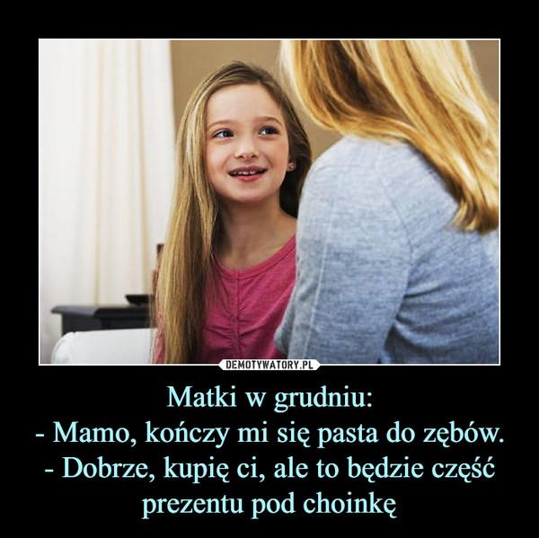 Matki w grudniu:- Mamo, kończy mi się pasta do zębów.- Dobrze, kupię ci, ale to będzie część prezentu pod choinkę –