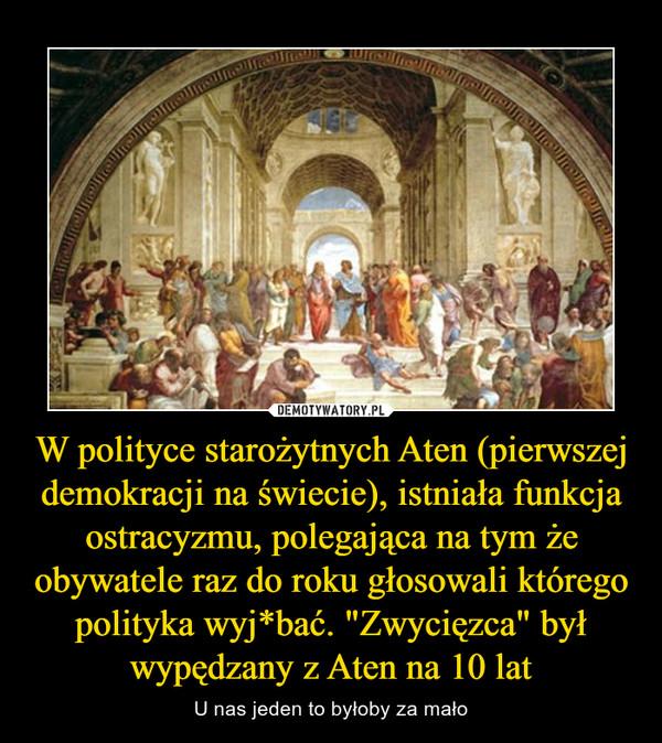 """W polityce starożytnych Aten (pierwszej demokracji na świecie), istniała funkcja ostracyzmu, polegająca na tym że obywatele raz do roku głosowali którego polityka wyj*bać. """"Zwycięzca"""" był wypędzany z Aten na 10 lat – U nas jeden to byłoby za mało"""