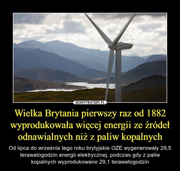 Wielka Brytania pierwszy raz od 1882 wyprodukowała więcej energii ze źródeł odnawialnych niż z paliw kopalnych – Od lipca do września tego roku brytyjskie OZE wygenerowały 29,5 terawatogodzin energii elektrycznej, podczas gdy z paliw kopalnych wyprodukowano 29,1 terawatogodzin