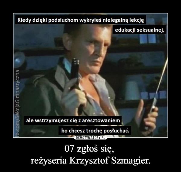 07 zgłoś się, reżyseria Krzysztof Szmagier. –