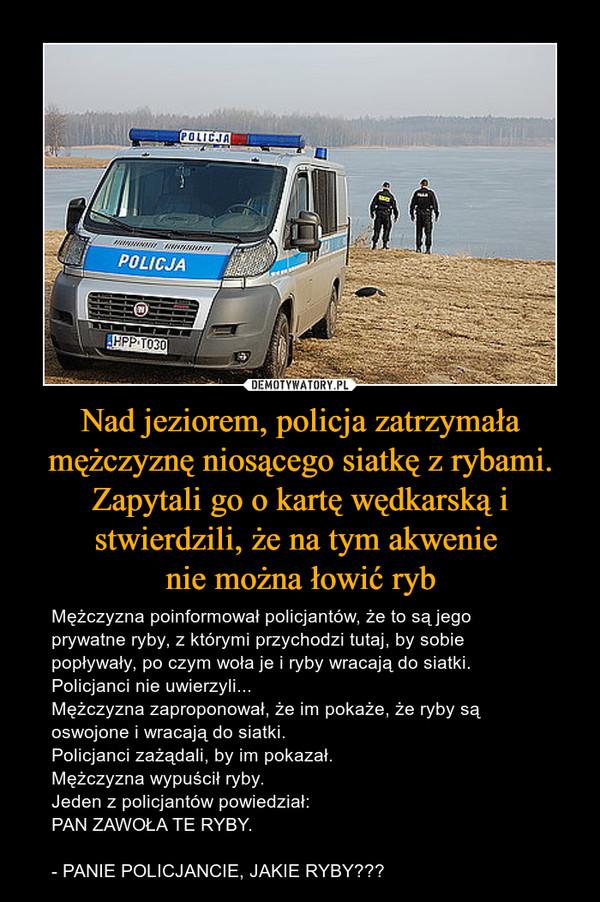 Nad jeziorem, policja zatrzymała mężczyznę niosącego siatkę z rybami. Zapytali go o kartę wędkarską i stwierdzili, że na tym akwenie nie można łowić ryb – Mężczyzna poinformował policjantów, że to są jego prywatne ryby, z którymi przychodzi tutaj, by sobie popływały, po czym woła je i ryby wracają do siatki.Policjanci nie uwierzyli...Mężczyzna zaproponował, że im pokaże, że ryby są oswojone i wracają do siatki.Policjanci zażądali, by im pokazał.Mężczyzna wypuścił ryby.Jeden z policjantów powiedział:PAN ZAWOŁA TE RYBY.- PANIE POLICJANCIE, JAKIE RYBY???