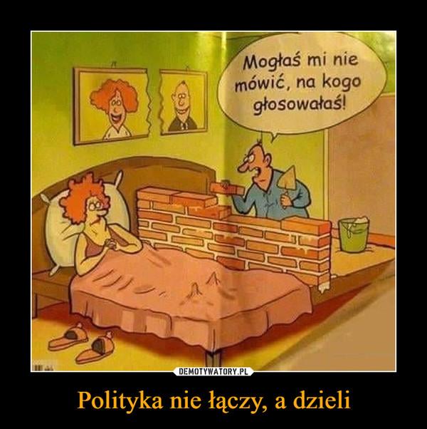 Polityka nie łączy, a dzieli –