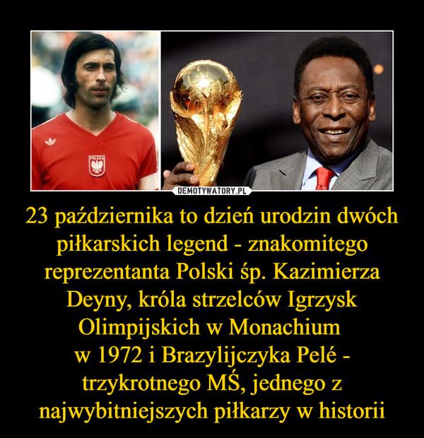 23 października to dzień urodzin dwóch piłkarskich legend - znakomitego reprezentanta Polski śp. Kazimierza Deyny, króla strzelców Igrzysk Olimpijskich w Monachium w 1972 i Brazylijczyka Pelé - trzykrotnego MŚ, jednego z najwybitniejszych piłkarzy w historii –