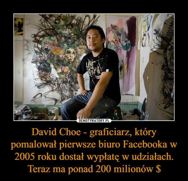 David Choe - graficiarz, który pomalował pierwsze biuro Facebooka w 2005 roku dostał wypłatę w udziałach. Teraz ma ponad 200 milionów $ –