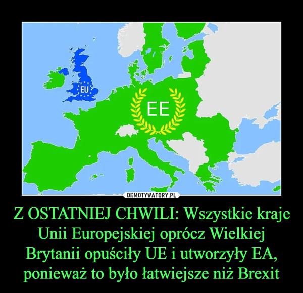 Z OSTATNIEJ CHWILI: Wszystkie kraje Unii Europejskiej oprócz Wielkiej Brytanii opuściły UE i utworzyły EA, ponieważ to było łatwiejsze niż Brexit –