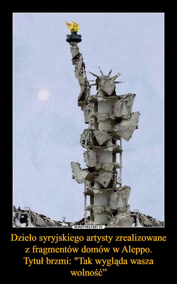 """Dzieło syryjskiego artysty zrealizowane z fragmentów domów w Aleppo.Tytuł brzmi: """"Tak wygląda wasza wolność"""" –"""