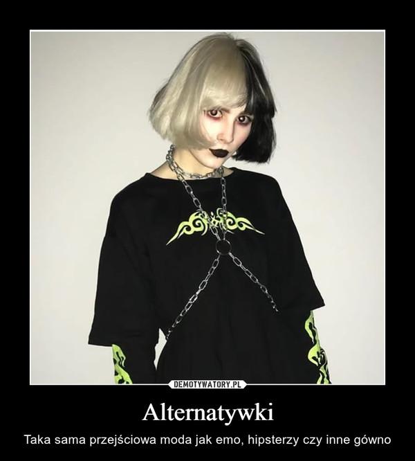 Alternatywki – Taka sama przejściowa moda jak emo, hipsterzy czy inne gówno