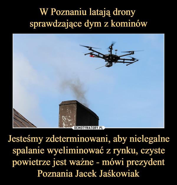 Jesteśmy zdeterminowani, aby nielegalne spalanie wyeliminować z rynku, czyste powietrze jest ważne - mówi prezydent Poznania Jacek Jaśkowiak –
