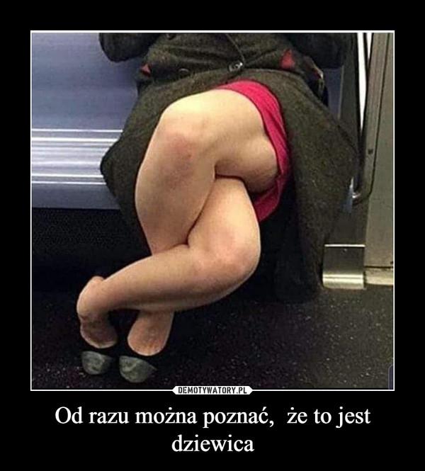 Od razu można poznać,  że to jest dziewica –