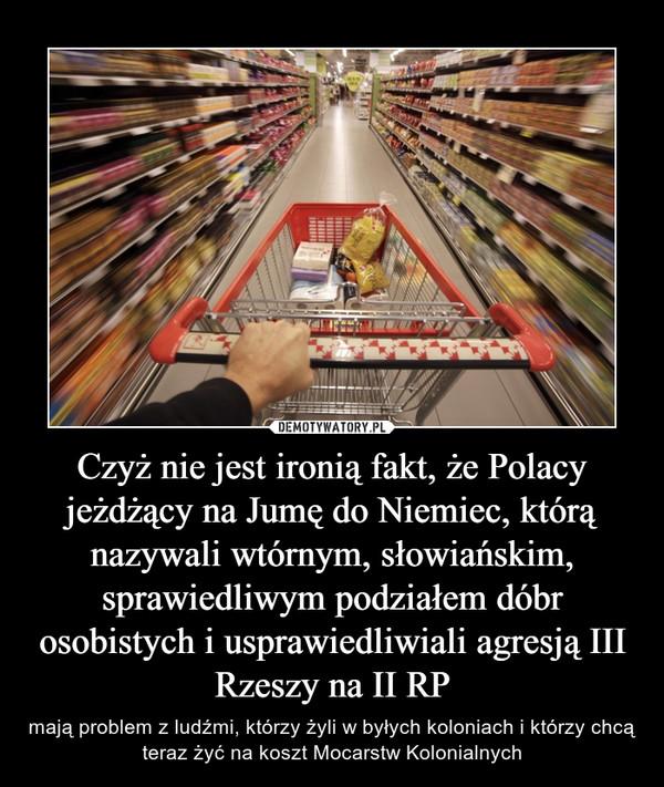 Czyż nie jest ironią fakt, że Polacy jeżdżący na Jumę do Niemiec, którą nazywali wtórnym, słowiańskim, sprawiedliwym podziałem dóbr osobistych i usprawiedliwiali agresją III Rzeszy na II RP – mają problem z ludźmi, którzy żyli w byłych koloniach i którzy chcą teraz żyć na koszt Mocarstw Kolonialnych