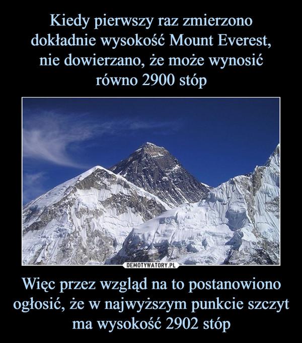 Więc przez wzgląd na to postanowiono ogłosić, że w najwyższym punkcie szczyt ma wysokość 2902 stóp –