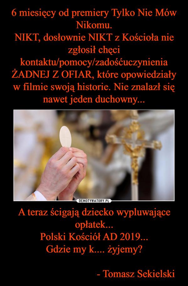 A teraz ścigają dziecko wypluwające opłatek...Polski Kościół AD 2019...Gdzie my k.... żyjemy?                                 - Tomasz Sekielski –