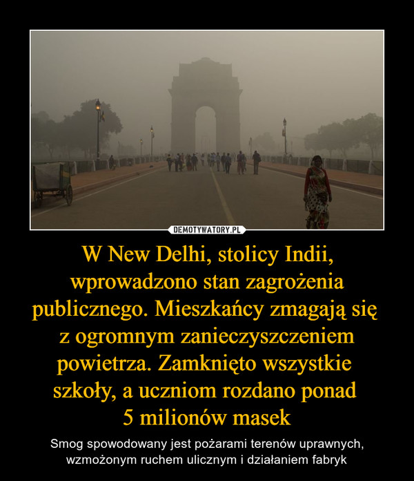 W New Delhi, stolicy Indii, wprowadzono stan zagrożenia publicznego. Mieszkańcy zmagają się z ogromnym zanieczyszczeniem powietrza. Zamknięto wszystkie szkoły, a uczniom rozdano ponad 5 milionów masek – Smog spowodowany jest pożarami terenów uprawnych, wzmożonym ruchem ulicznym i działaniem fabryk