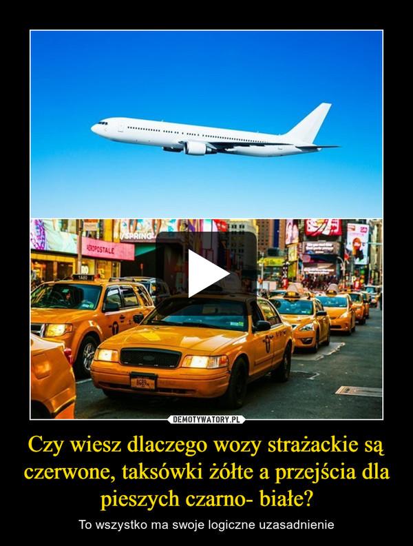 Czy wiesz dlaczego wozy strażackie są czerwone, taksówki żółte a przejścia dla pieszych czarno- białe? – To wszystko ma swoje logiczne uzasadnienie