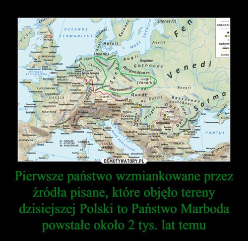 Pierwsze państwo wzmiankowane przez źródła pisane, które objęło tereny dzisiejszej Polski to Państwo Marboda powstałe około 2 tys. lat temu
