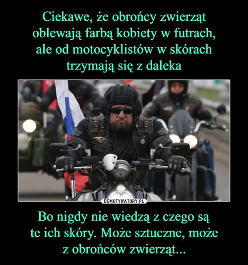 Ciekawe, że obrońcy zwierząt oblewają farbą kobiety w futrach, ale od motocyklistów w skórach trzymają się z daleka Bo nigdy nie wiedzą z czego są te ich skóry. Może sztuczne, może z obrońców zwierząt...